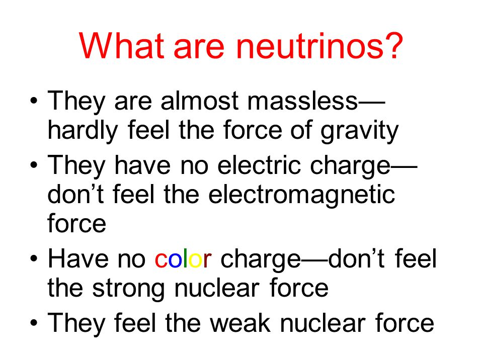 What are neutrinos? They are almost massless— hardly feel the force of gravity They have no electric charge— don't feel the electromagnetic force Have
