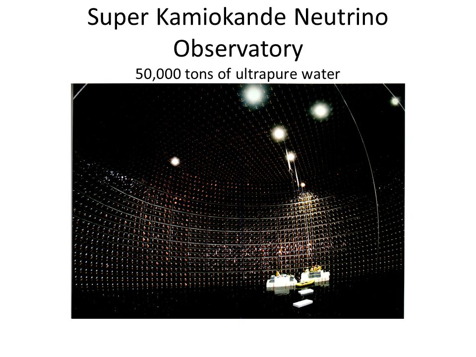 Super Kamiokande Neutrino Observatory 50,000 tons of ultrapure water