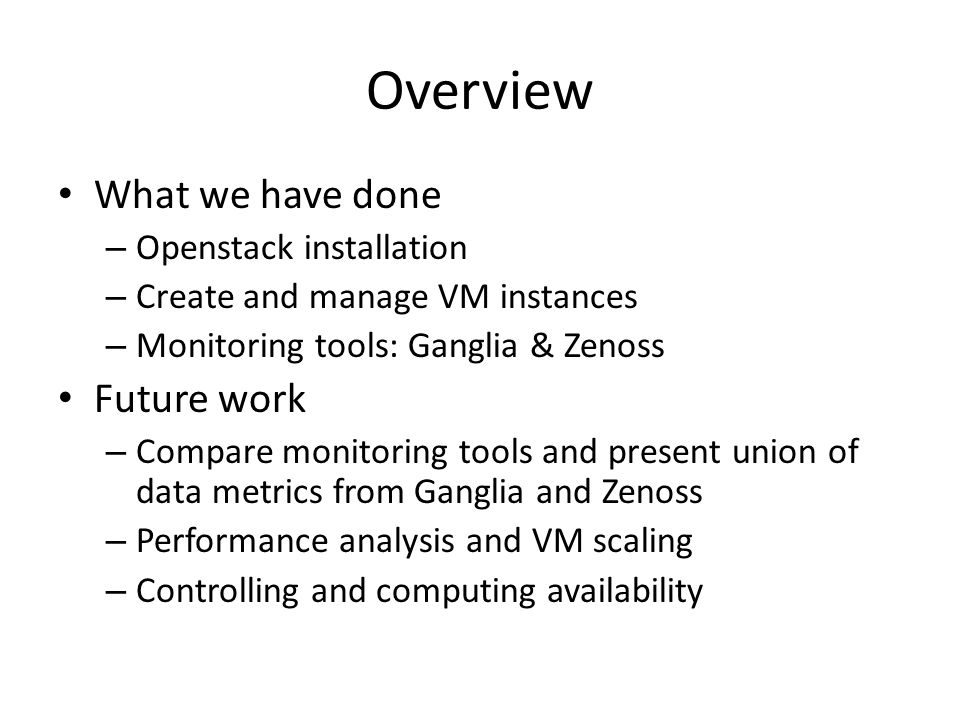 Overview What we have done – Openstack installation – Create and manage VM instances – Monitoring tools: Ganglia & Zenoss Future work – Compare monito