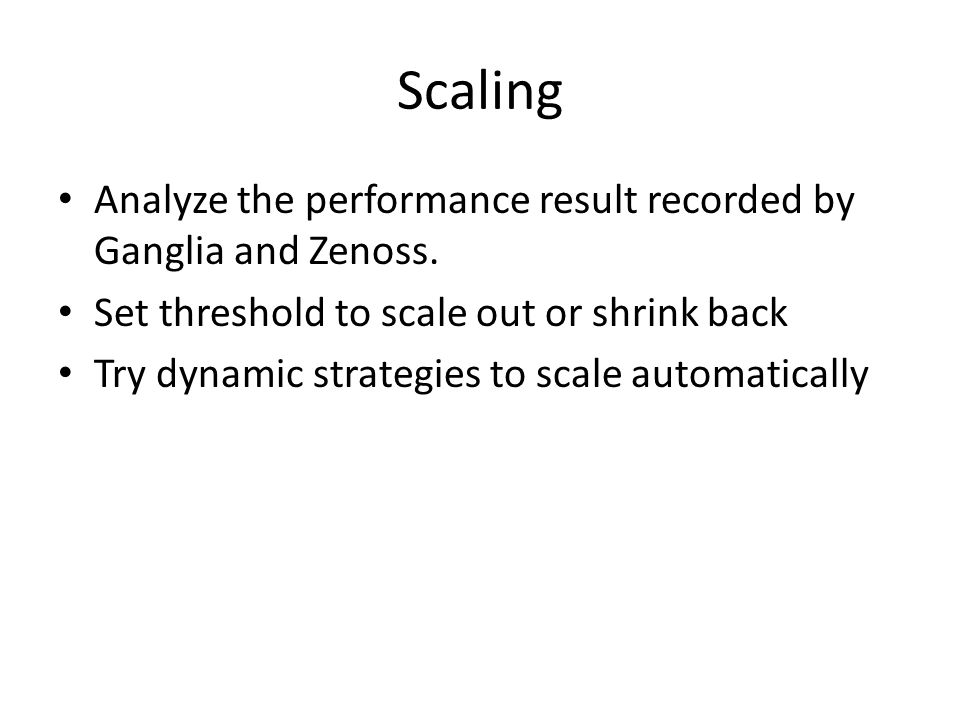 Scaling Analyze the performance result recorded by Ganglia and Zenoss. Set threshold to scale out or shrink back Try dynamic strategies to scale autom