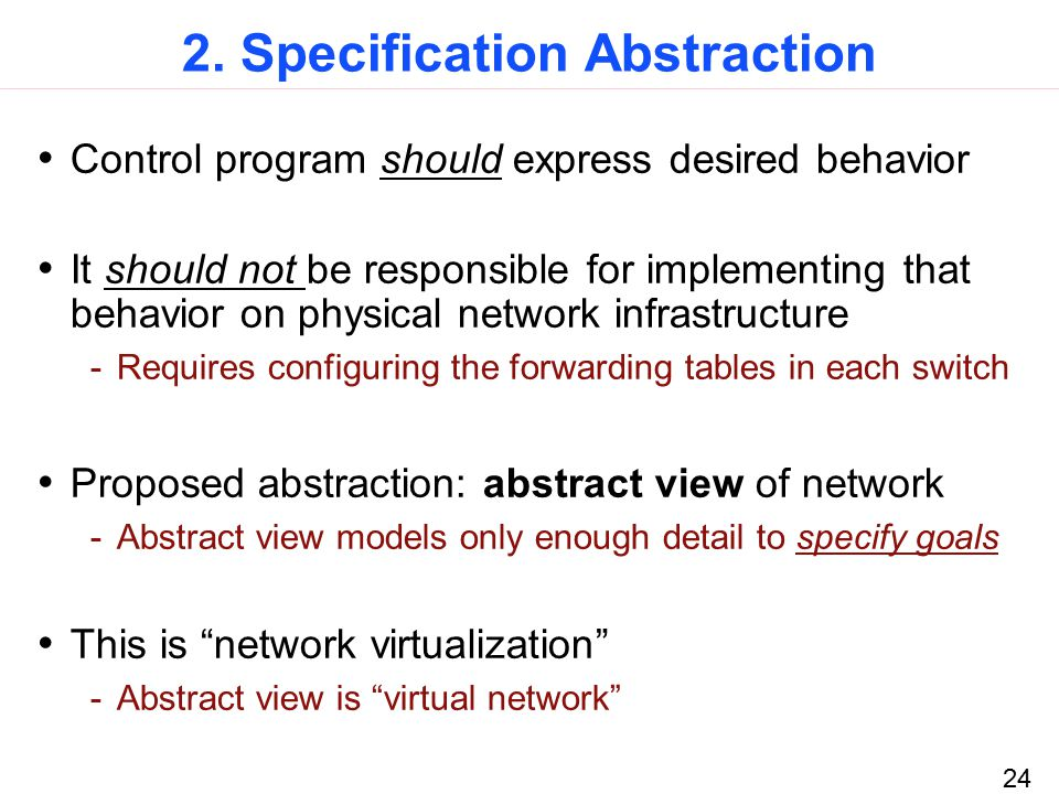 24 2. Specification Abstraction Control program should express desired behavior It should not be responsible for implementing that behavior on physica