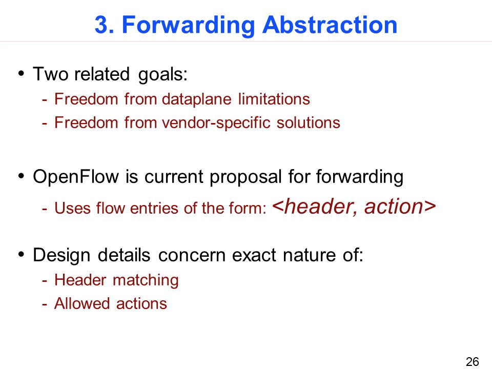 26 3. Forwarding Abstraction Two related goals: -Freedom from dataplane limitations -Freedom from vendor-specific solutions OpenFlow is current propos