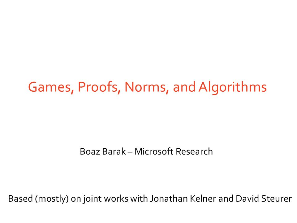 Games, Proofs, Norms, and Algorithms Boaz Barak – Microsoft Research Based (mostly) on joint works with Jonathan Kelner and David Steurer