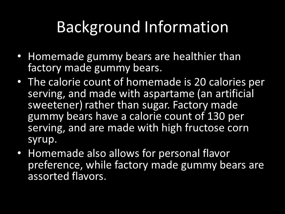 Background Information Homemade gummy bears are healthier than factory made gummy bears. The calorie count of homemade is 20 calories per serving, and