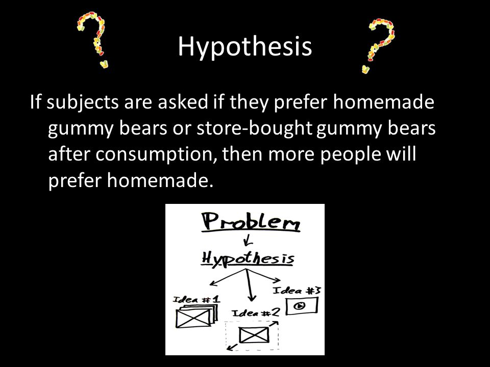 Hypothesis If subjects are asked if they prefer homemade gummy bears or store-bought gummy bears after consumption, then more people will prefer homem