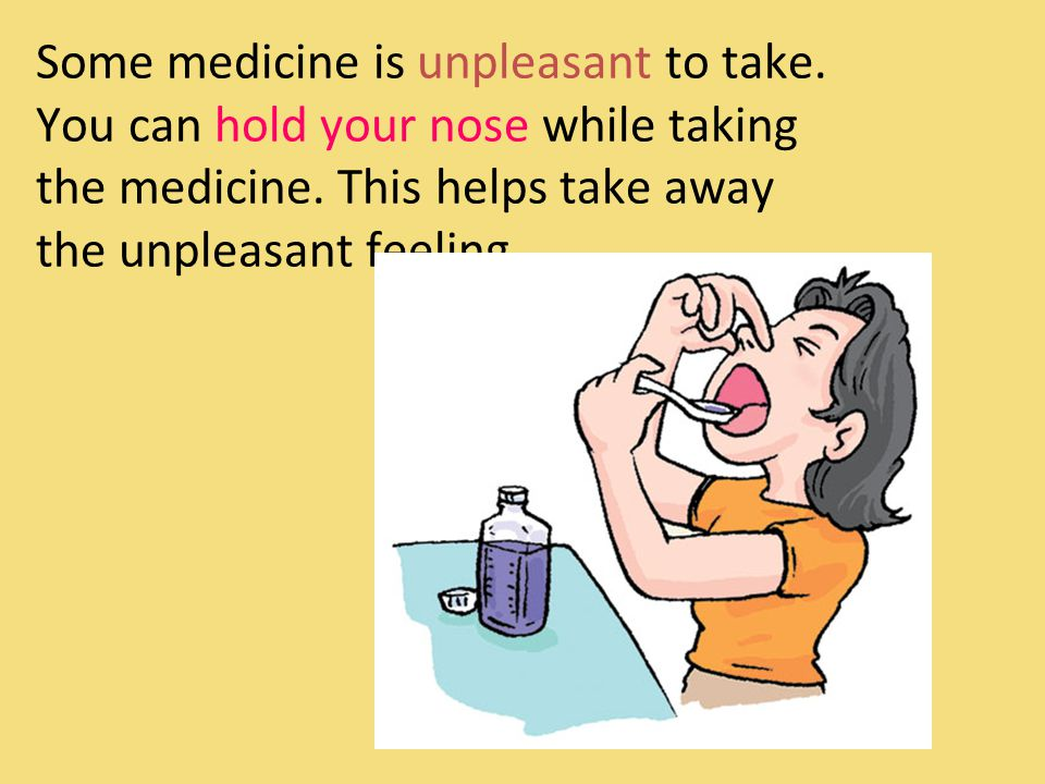 Some medicine is unpleasant to take. You can hold your nose while taking the medicine.