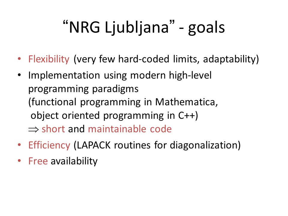 NRG Ljubljana - goals Flexibility (very few hard-coded limits, adaptability) Implementation using modern high-level programming paradigms (functional programming in Mathematica, object oriented programming in C++)  short and maintainable code Efficiency (LAPACK routines for diagonalization) Free availability