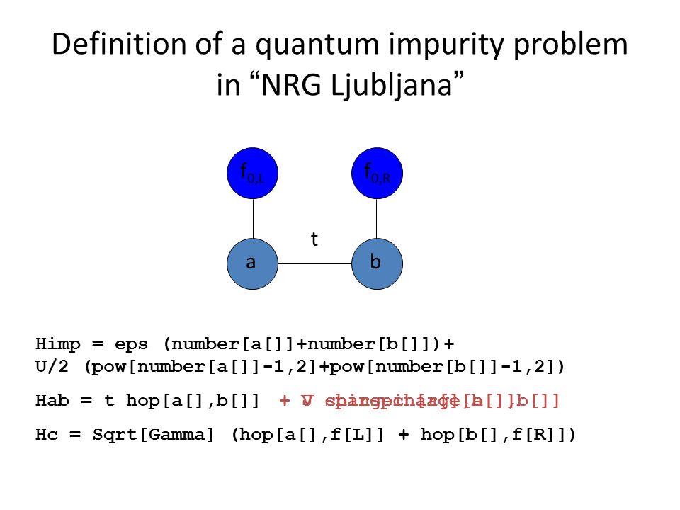 Definition of a quantum impurity problem in NRG Ljubljana f 0,L f 0,R ab t Himp = eps (number[a[]]+number[b[]])+ U/2 (pow[number[a[]]-1,2]+pow[number[b[]]-1,2]) Hab = t hop[a[],b[]] Hc = Sqrt[Gamma] (hop[a[],f[L]] + hop[b[],f[R]]) + J spinspin[a[],b[]]+ V chargecharge[a[],b[]]
