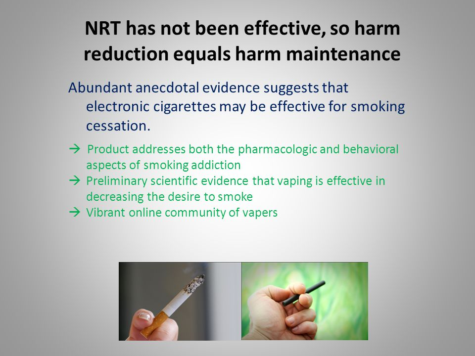 NRT has not been effective, so harm reduction equals harm maintenance Abundant anecdotal evidence suggests that electronic cigarettes may be effective for smoking cessation.