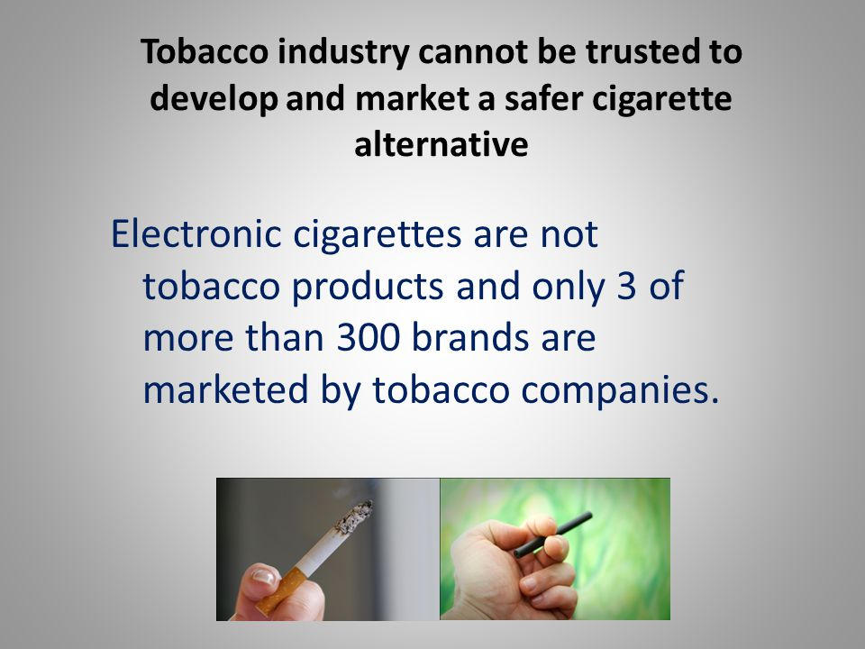 Tobacco industry cannot be trusted to develop and market a safer cigarette alternative Electronic cigarettes are not tobacco products and only 3 of more than 300 brands are marketed by tobacco companies.