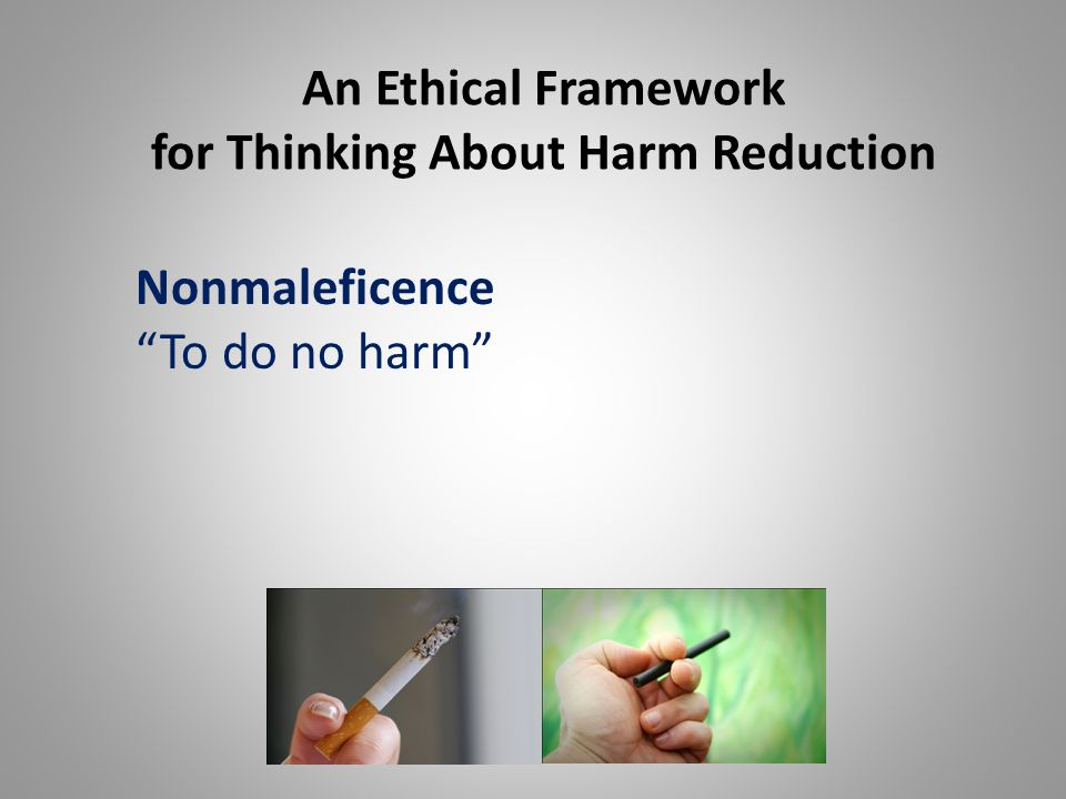 An Ethical Framework for Thinking About Harm Reduction Nonmaleficence To do no harm