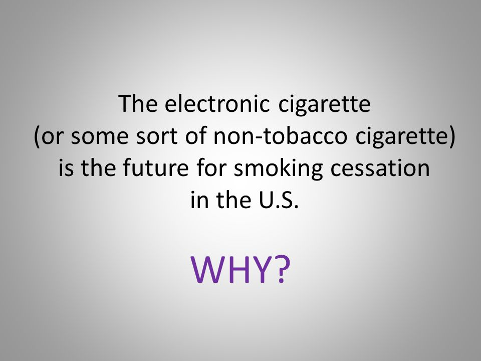 The electronic cigarette (or some sort of non-tobacco cigarette) is the future for smoking cessation in the U.S.