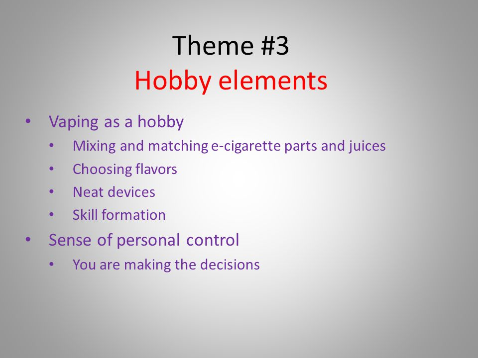 Theme #3 Hobby elements Vaping as a hobby Mixing and matching e-cigarette parts and juices Choosing flavors Neat devices Skill formation Sense of personal control You are making the decisions