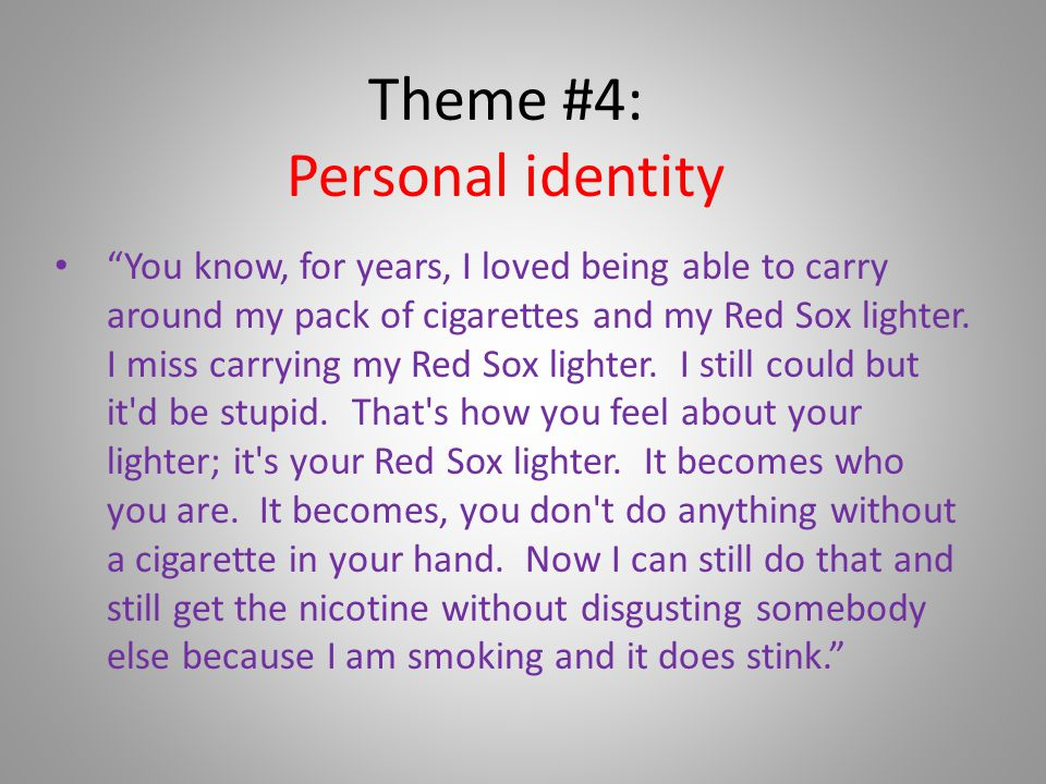 Theme #4: Personal identity You know, for years, I loved being able to carry around my pack of cigarettes and my Red Sox lighter.