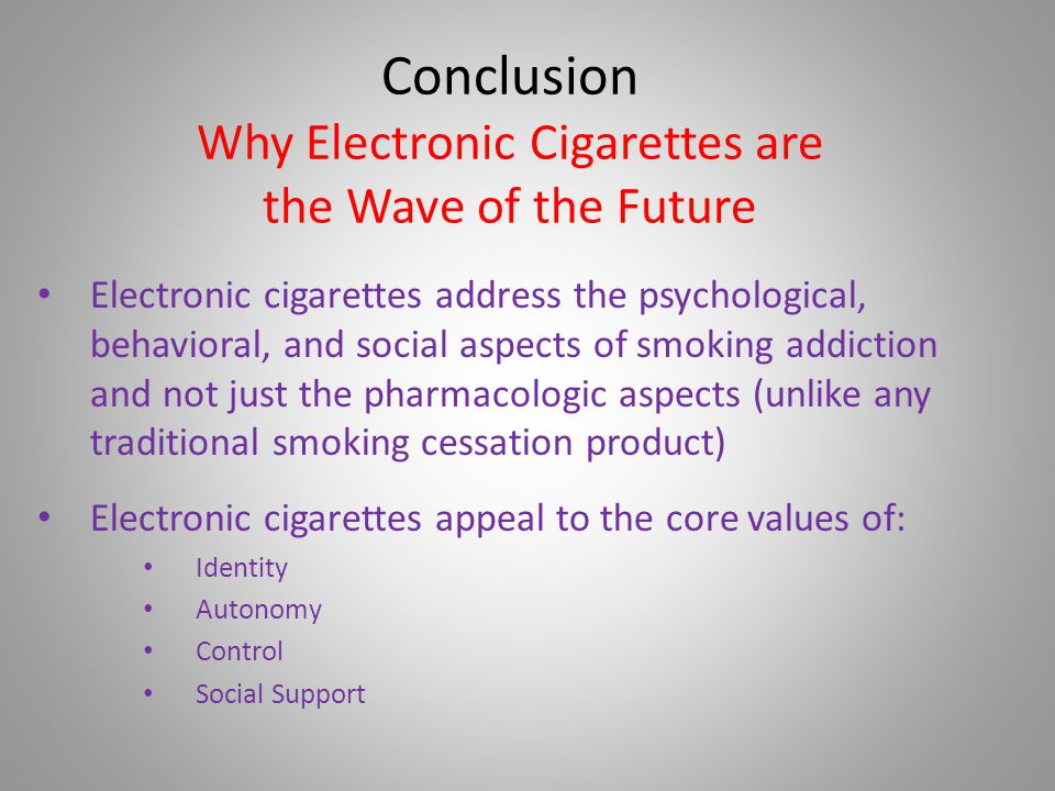 Conclusion Why Electronic Cigarettes are the Wave of the Future Electronic cigarettes address the psychological, behavioral, and social aspects of smoking addiction and not just the pharmacologic aspects (unlike any traditional smoking cessation product) Electronic cigarettes appeal to the core values of: Identity Autonomy Control Social Support