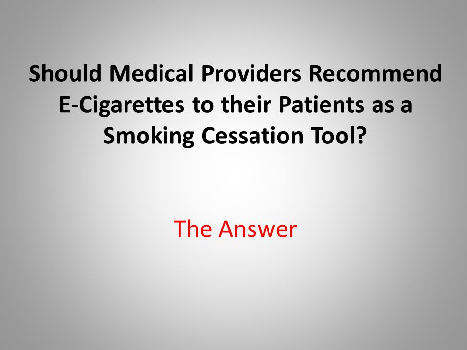 Should Medical Providers Recommend E-Cigarettes to their Patients as a Smoking Cessation Tool.