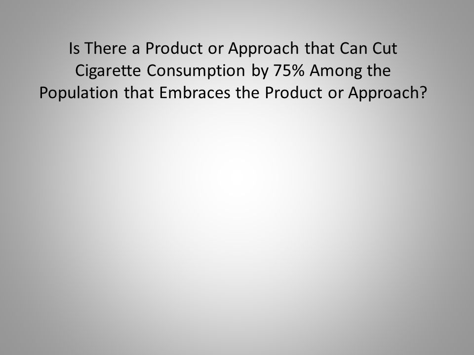 Is There a Product or Approach that Can Cut Cigarette Consumption by 75% Among the Population that Embraces the Product or Approach?