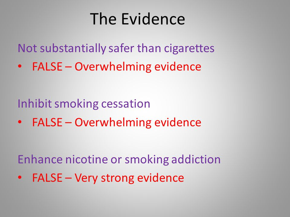 The Evidence Not substantially safer than cigarettes FALSE – Overwhelming evidence Inhibit smoking cessation FALSE – Overwhelming evidence Enhance nicotine or smoking addiction FALSE – Very strong evidence