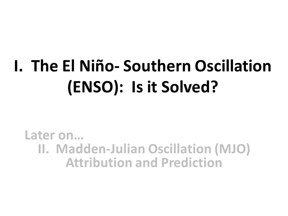 I. The El Niño- Southern Oscillation (ENSO): Is it Solved? Later on… II. Madden-Julian Oscillation (MJO) Attribution and Prediction