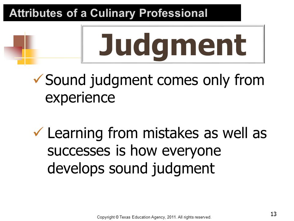 Attributes of a Culinary Professional Judgment Sound judgment comes only from experience Learning from mistakes as well as successes is how everyone d