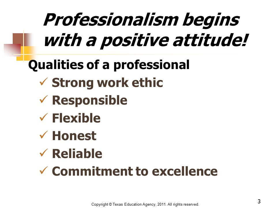 Professionalism begins with a positive attitude! Qualities of a professional Strong work ethic Responsible Flexible Honest Reliable Commitment to exce