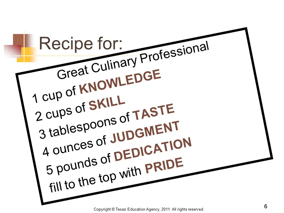 Recipe for: Great Culinary Professional 1 cup of KNOWLEDGE 2 cups of SKILL 3 tablespoons of TASTE 4 ounces of JUDGMENT 5 pounds of DEDICATION fill to