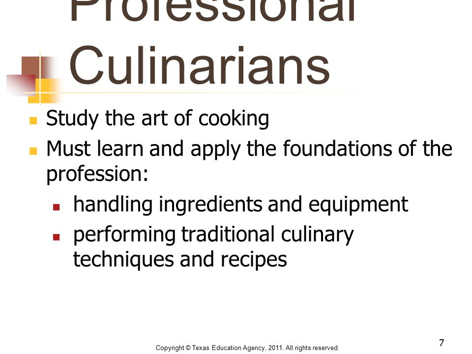 Professional Culinarians Study the art of cooking Must learn and apply the foundations of the profession: handling ingredients and equipment performin