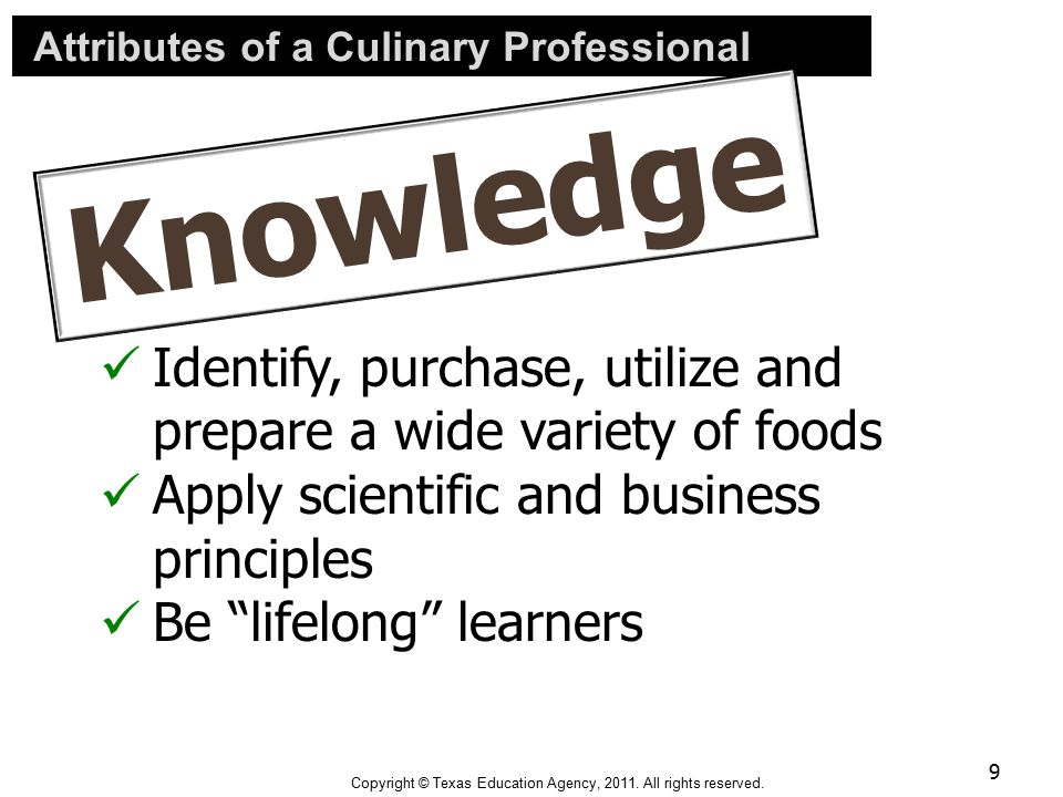"Attributes of a Culinary Professional Identify, purchase, utilize and prepare a wide variety of foods Apply scientific and business principles Be ""lif"