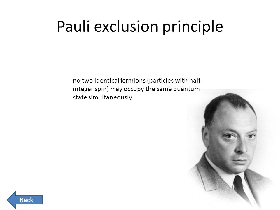 Pauli exclusion principle no two identical fermions (particles with half- integer spin) may occupy the same quantum state simultaneously. Back