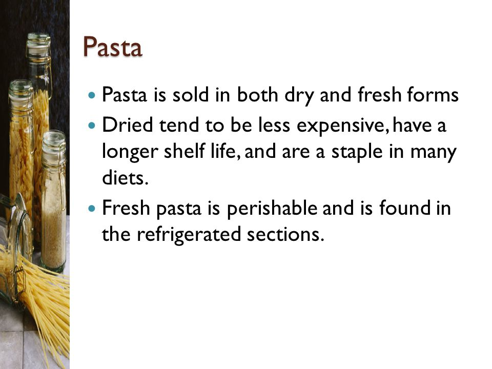 Pasta Pasta is sold in both dry and fresh forms Dried tend to be less expensive, have a longer shelf life, and are a staple in many diets.