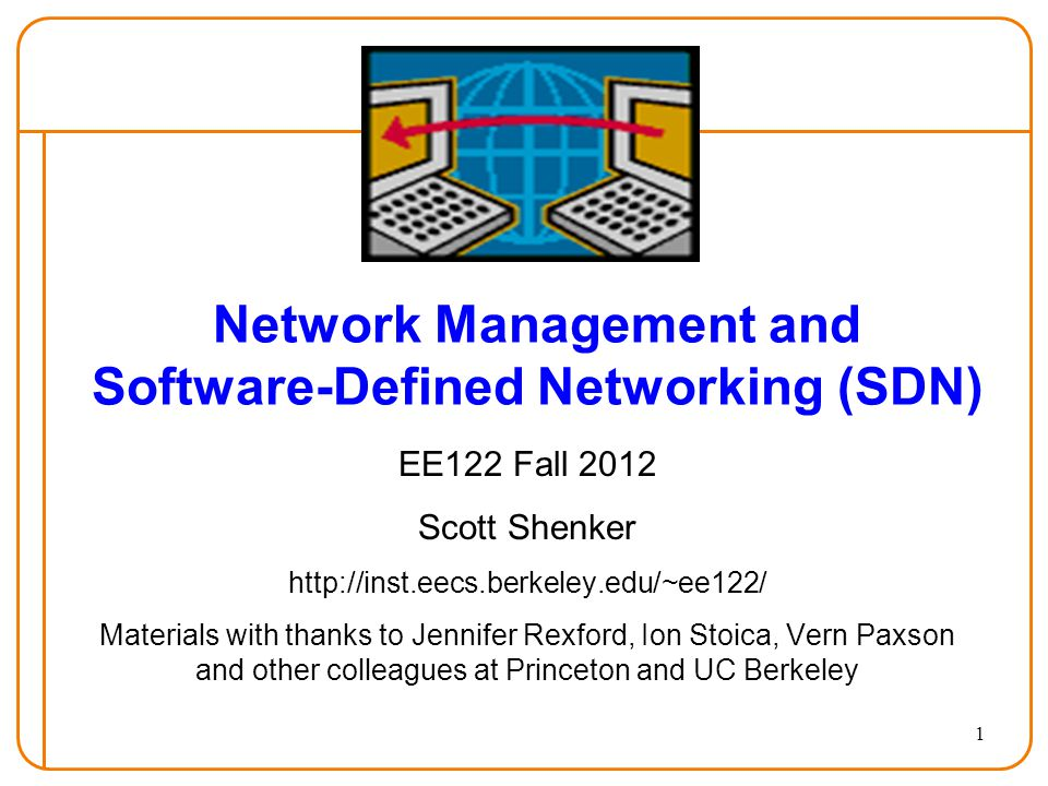 1 Network Management and Software-Defined Networking (SDN) EE122 Fall 2012 Scott Shenker http://inst.eecs.berkeley.edu/~ee122/ Materials with thanks to Jennifer Rexford, Ion Stoica, Vern Paxson and other colleagues at Princeton and UC Berkeley