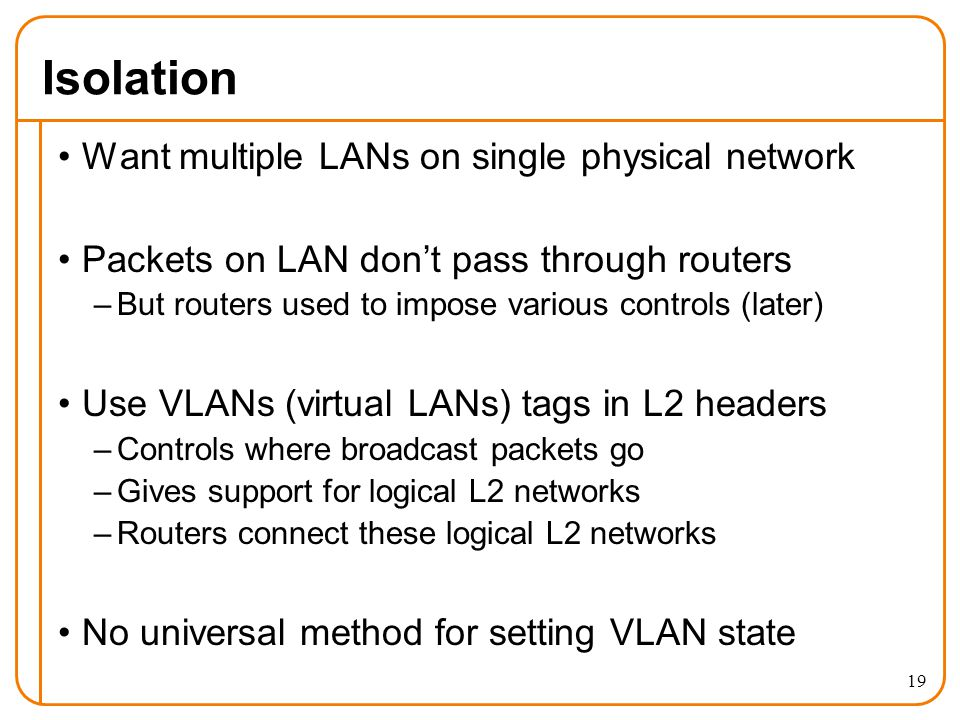 Isolation Want multiple LANs on single physical network Packets on LAN don't pass through routers –But routers used to impose various controls (later) Use VLANs (virtual LANs) tags in L2 headers –Controls where broadcast packets go –Gives support for logical L2 networks –Routers connect these logical L2 networks No universal method for setting VLAN state 19