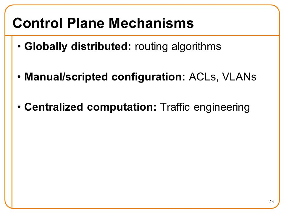Control Plane Mechanisms Globally distributed: routing algorithms Manual/scripted configuration: ACLs, VLANs Centralized computation: Traffic engineering 23