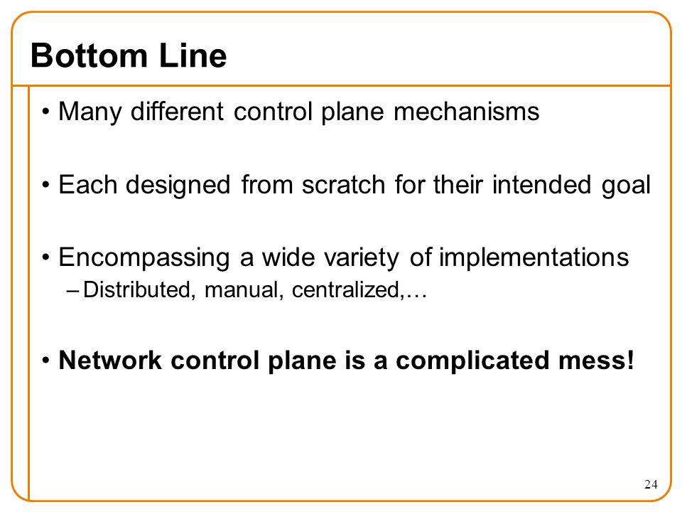 Bottom Line Many different control plane mechanisms Each designed from scratch for their intended goal Encompassing a wide variety of implementations –Distributed, manual, centralized,… Network control plane is a complicated mess.