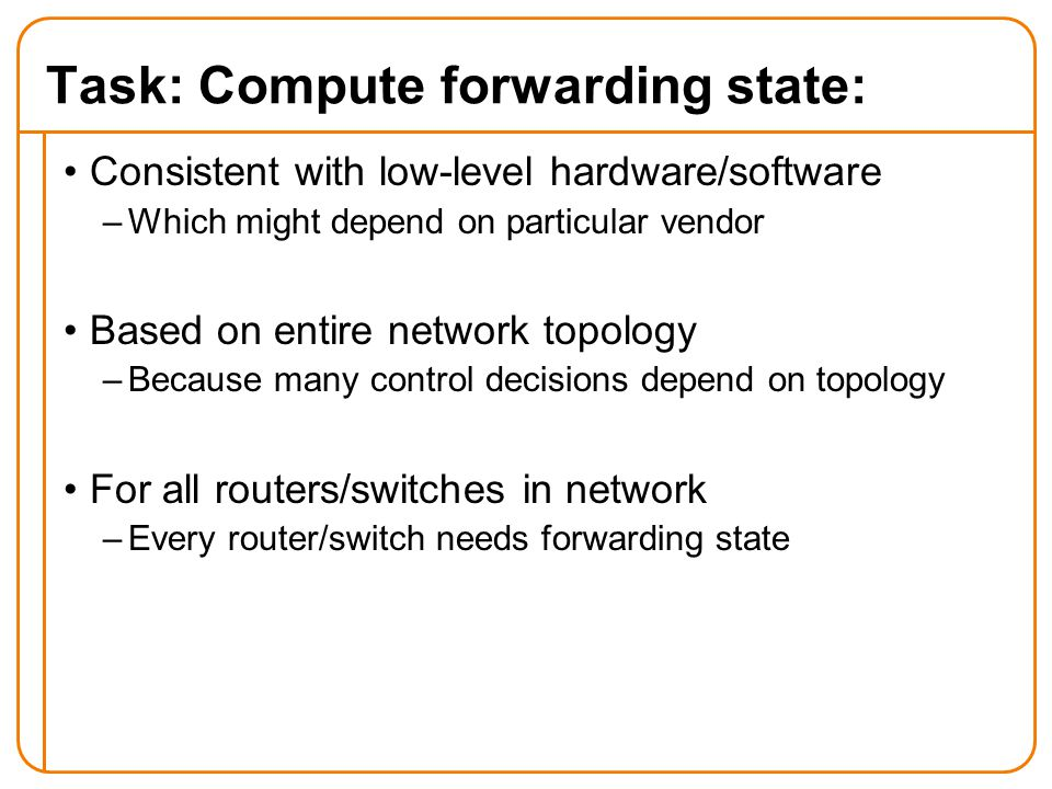 Task: Compute forwarding state: Consistent with low-level hardware/software –Which might depend on particular vendor Based on entire network topology –Because many control decisions depend on topology For all routers/switches in network –Every router/switch needs forwarding state