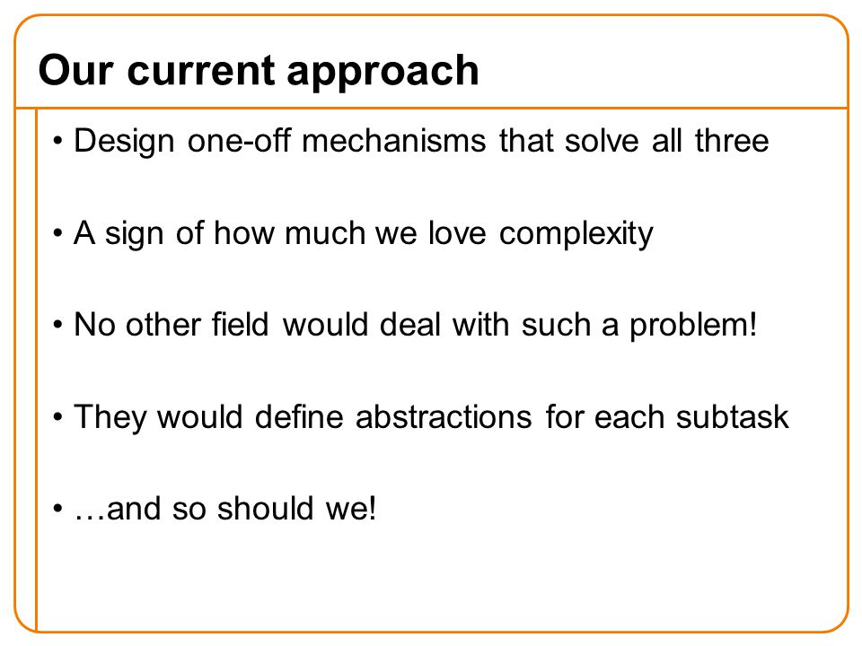 Design one-off mechanisms that solve all three A sign of how much we love complexity No other field would deal with such a problem.