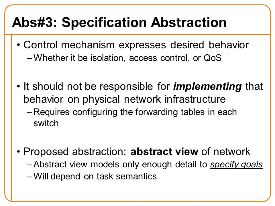Abs#3: Specification Abstraction Control mechanism expresses desired behavior –Whether it be isolation, access control, or QoS It should not be responsible for implementing that behavior on physical network infrastructure –Requires configuring the forwarding tables in each switch Proposed abstraction: abstract view of network –Abstract view models only enough detail to specify goals –Will depend on task semantics