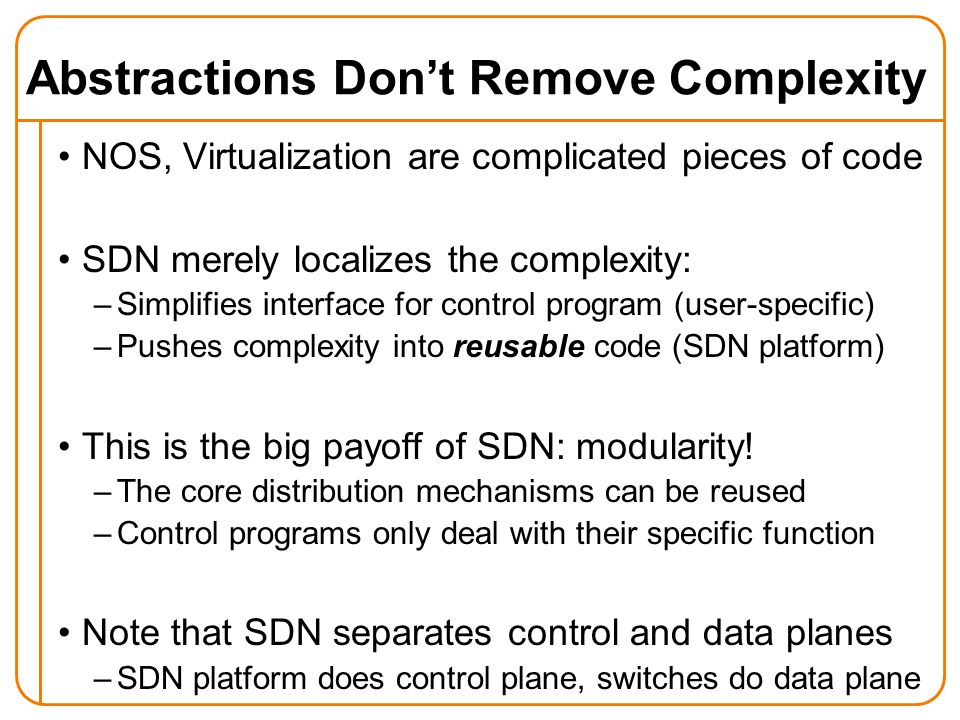 Abstractions Don't Remove Complexity NOS, Virtualization are complicated pieces of code SDN merely localizes the complexity: –Simplifies interface for control program (user-specific) –Pushes complexity into reusable code (SDN platform) This is the big payoff of SDN: modularity.