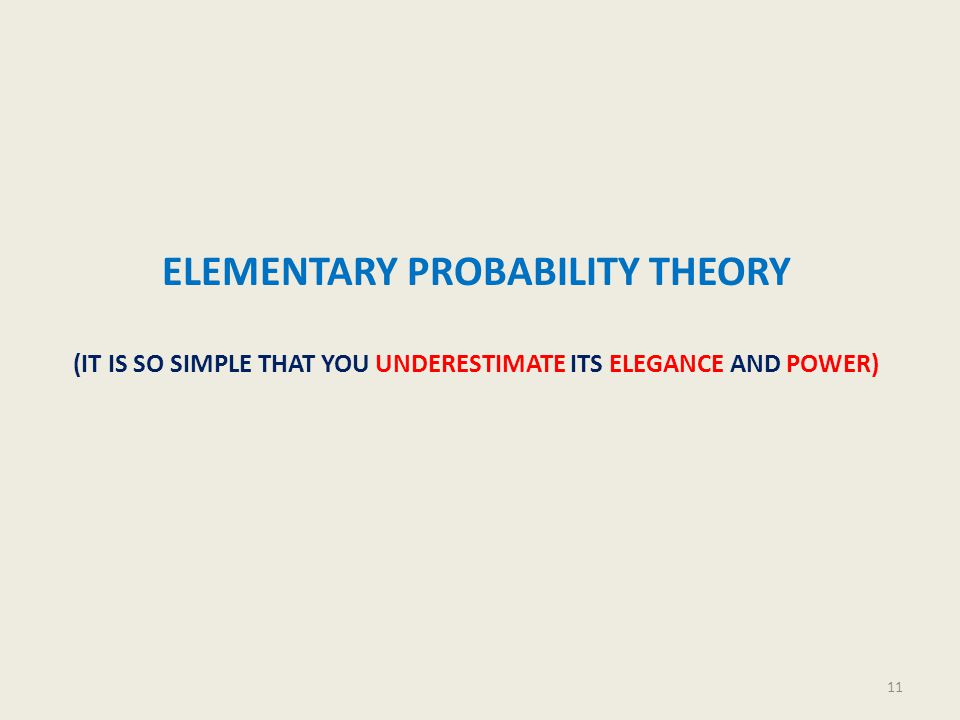 ELEMENTARY PROBABILITY THEORY (IT IS SO SIMPLE THAT YOU UNDERESTIMATE ITS ELEGANCE AND POWER) 11