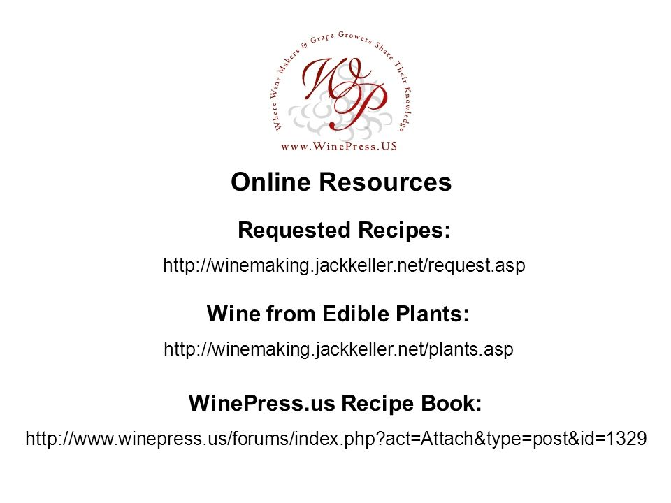 Online Resources Requested Recipes: http://winemaking.jackkeller.net/request.asp Wine from Edible Plants: http://winemaking.jackkeller.net/plants.asp WinePress.us Recipe Book: http://www.winepress.us/forums/index.php act=Attach&type=post&id=1329