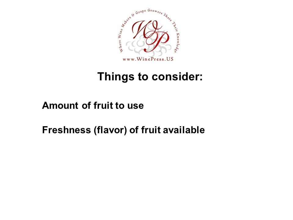 Things to consider: Amount of fruit to use Freshness (flavor) of fruit available