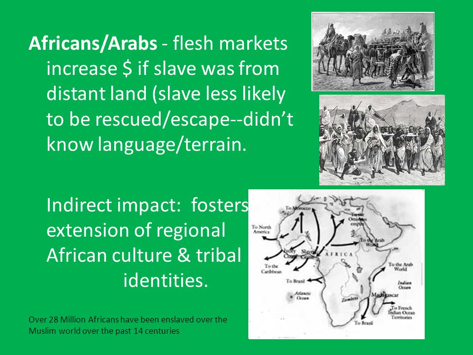 Africans/Arabs - flesh markets increase $ if slave was from distant land (slave less likely to be rescued/escape--didn't know language/terrain.