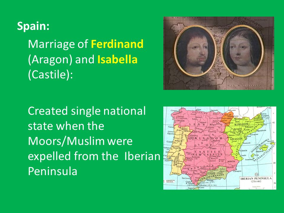 Spain: Marriage of Ferdinand (Aragon) and Isabella (Castile): Created single national state when the Moors/Muslim were expelled from the Iberian Peninsula