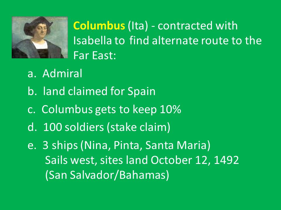 Columbus (Ita) - contracted with Isabella to find alternate route to the Far East: a.