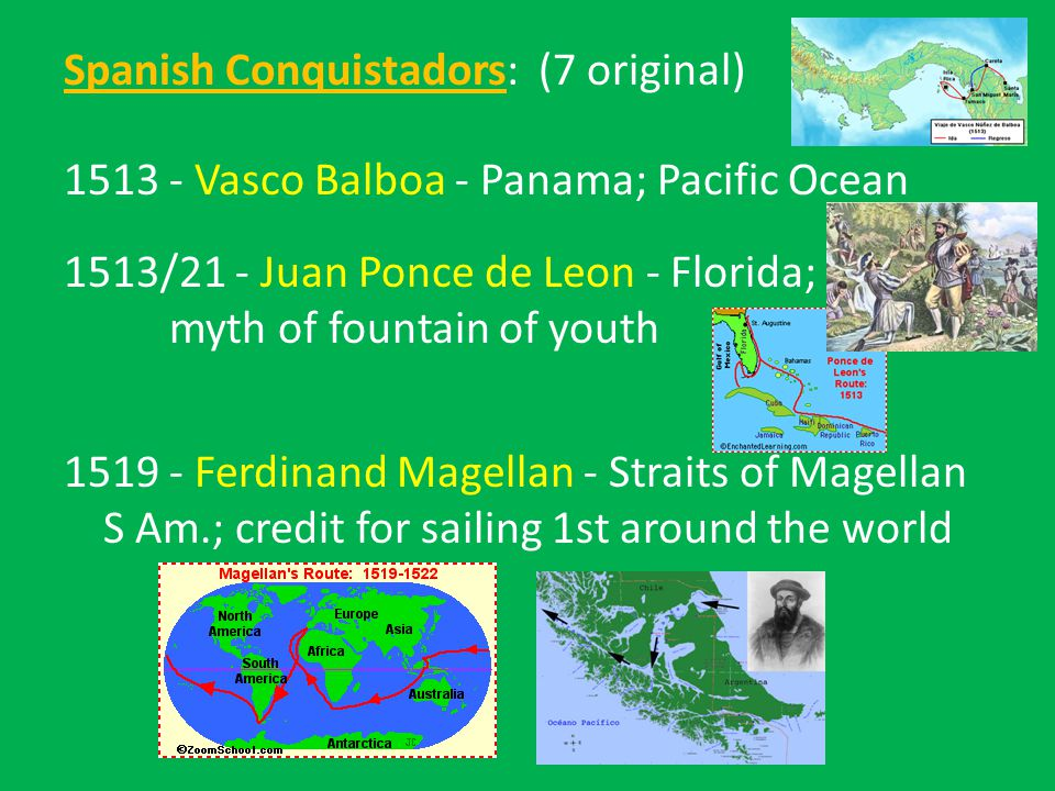 Spanish Conquistadors: (7 original) 1513 - Vasco Balboa - Panama; Pacific Ocean 1513/21 - Juan Ponce de Leon - Florida; myth of fountain of youth 1519- Ferdinand Magellan - Straits of Magellan S Am.; credit for sailing 1st around the world