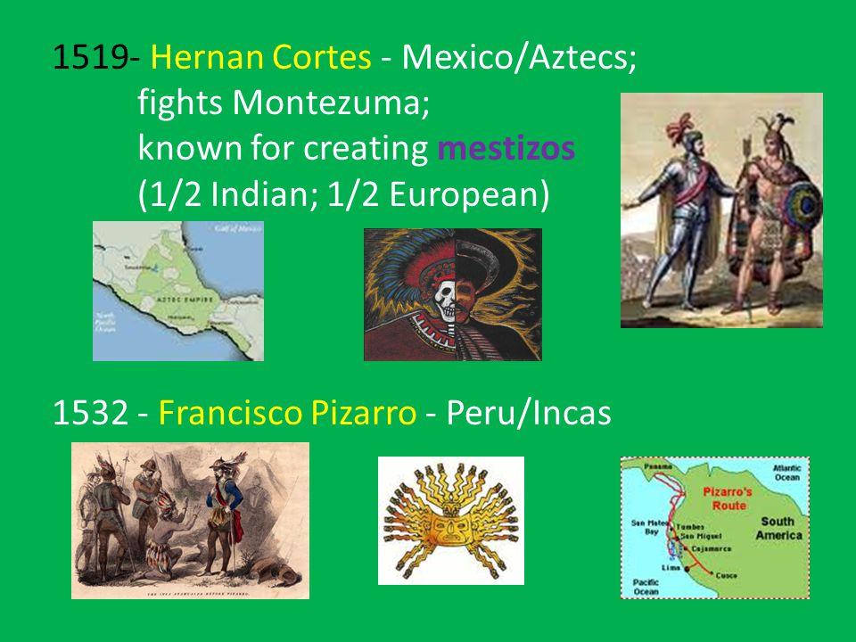 1519- Hernan Cortes - Mexico/Aztecs; fights Montezuma; known for creating mestizos (1/2 Indian; 1/2 European) 1532- Francisco Pizarro - Peru/Incas