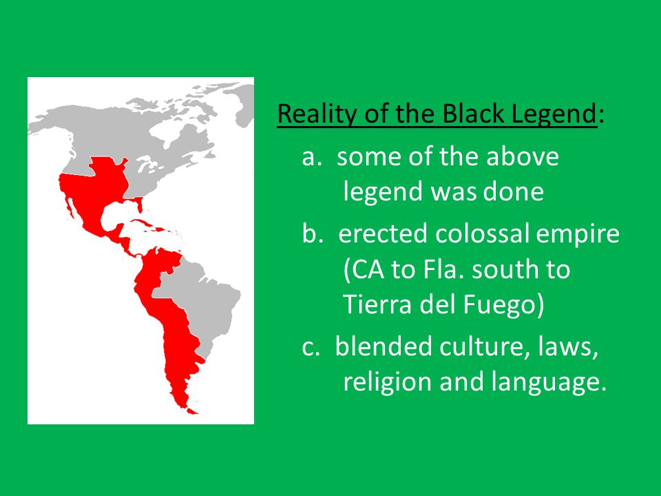 Reality of the Black Legend: a. some of the above legend was done b.