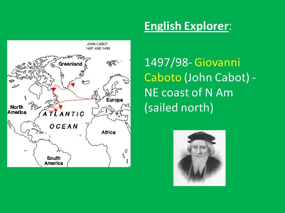 English Explorer: 1497/98- Giovanni Caboto (John Cabot) - NE coast of N Am (sailed north)