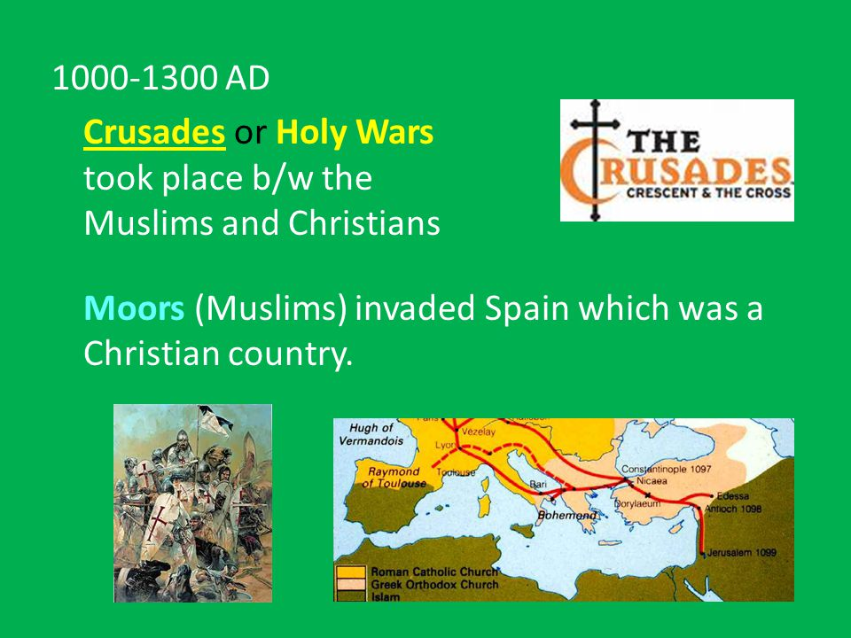 1000-1300 AD Crusades or Holy Wars took place b/w the Muslims and Christians Moors (Muslims) invaded Spain which was a Christian country.