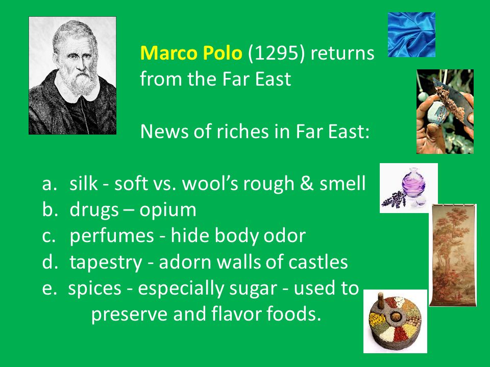 Marco Polo (1295) returns from the Far East News of riches in Far East: a.silk - soft vs.
